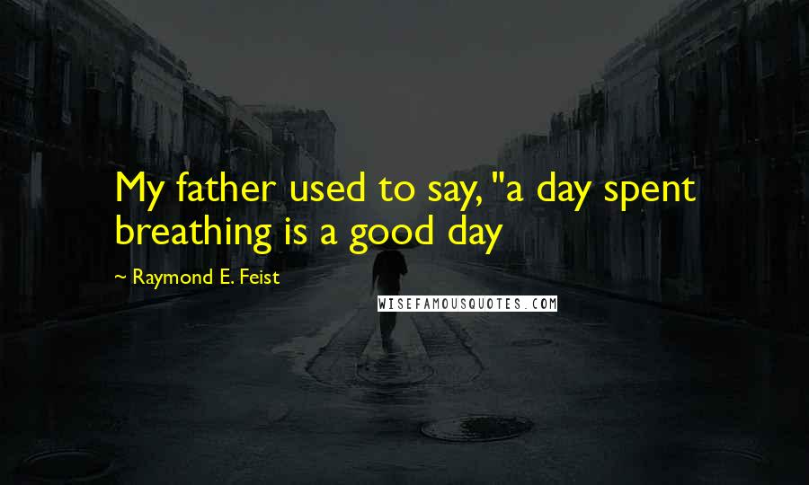 "Raymond E. Feist quotes: My father used to say, ""a day spent breathing is a good day"