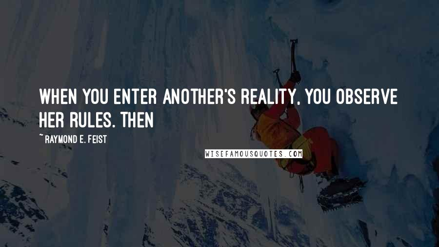 Raymond E. Feist quotes: when you enter another's reality, you observe her rules. Then