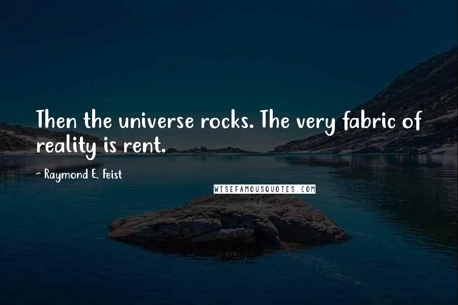 Raymond E. Feist quotes: Then the universe rocks. The very fabric of reality is rent.