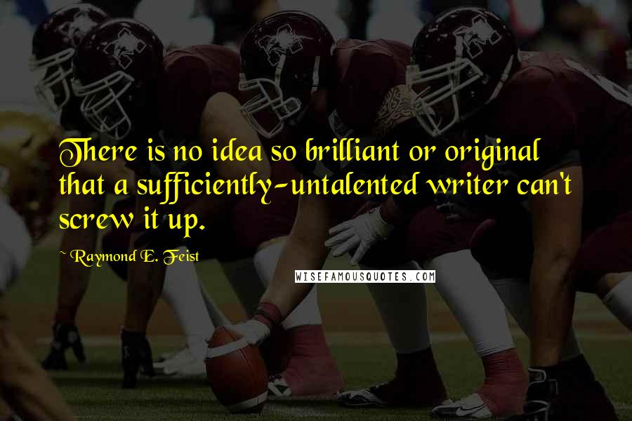 Raymond E. Feist quotes: There is no idea so brilliant or original that a sufficiently-untalented writer can't screw it up.