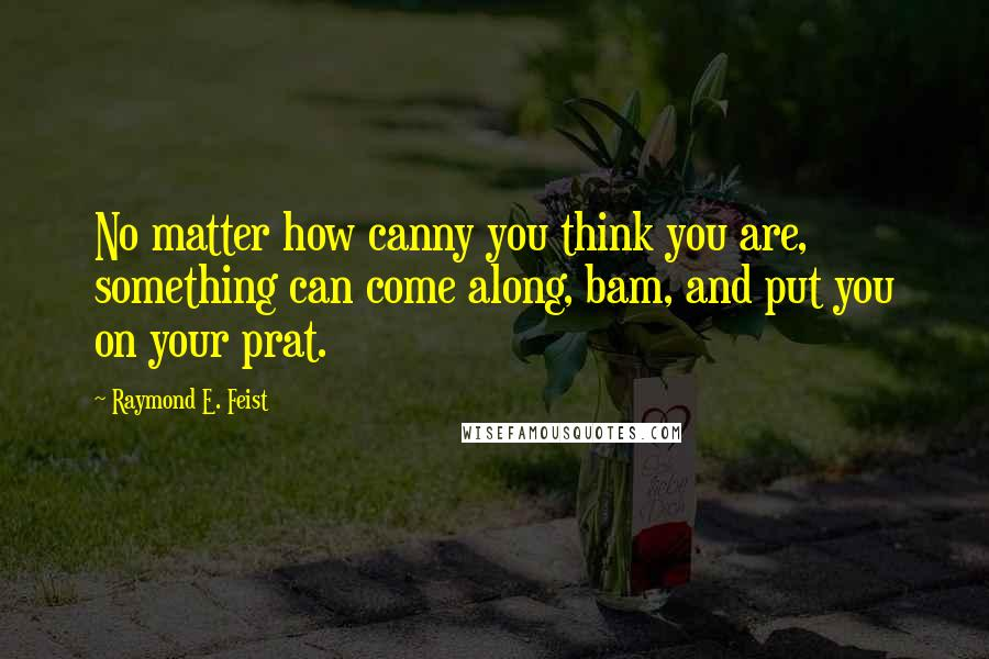 Raymond E. Feist quotes: No matter how canny you think you are, something can come along, bam, and put you on your prat.