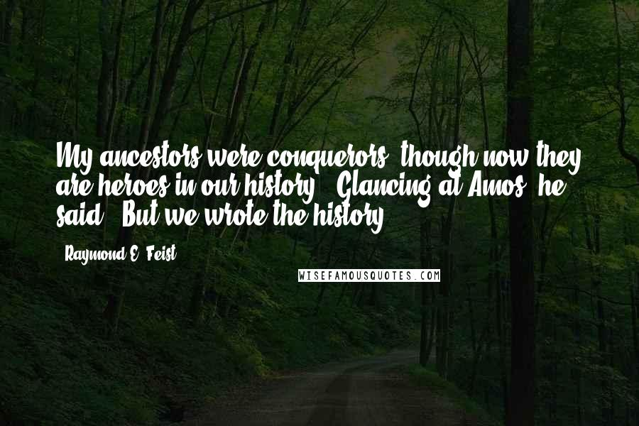 "Raymond E. Feist quotes: My ancestors were conquerors, though now they are heroes in our history."" Glancing at Amos, he said, ""But we wrote the history."
