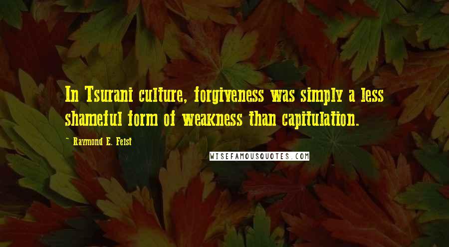 Raymond E. Feist quotes: In Tsurani culture, forgiveness was simply a less shameful form of weakness than capitulation.