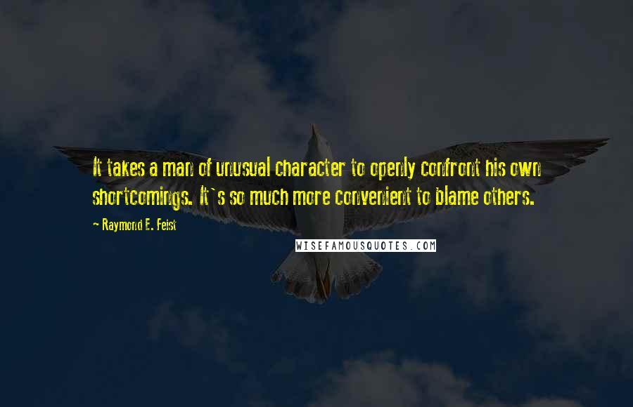 Raymond E. Feist quotes: It takes a man of unusual character to openly confront his own shortcomings. It's so much more convenient to blame others.