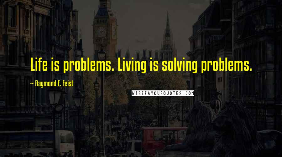 Raymond E. Feist quotes: Life is problems. Living is solving problems.