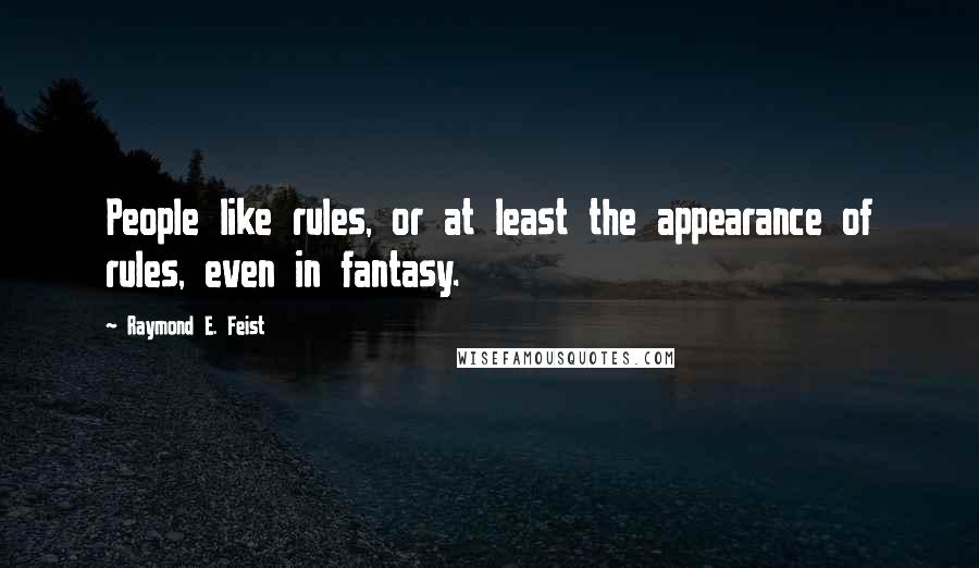 Raymond E. Feist quotes: People like rules, or at least the appearance of rules, even in fantasy.