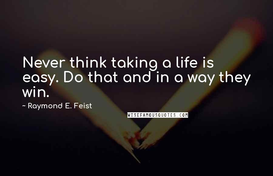 Raymond E. Feist quotes: Never think taking a life is easy. Do that and in a way they win.