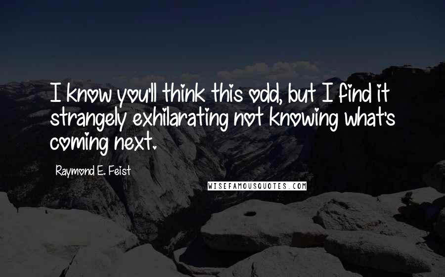 Raymond E. Feist quotes: I know you'll think this odd, but I find it strangely exhilarating not knowing what's coming next.