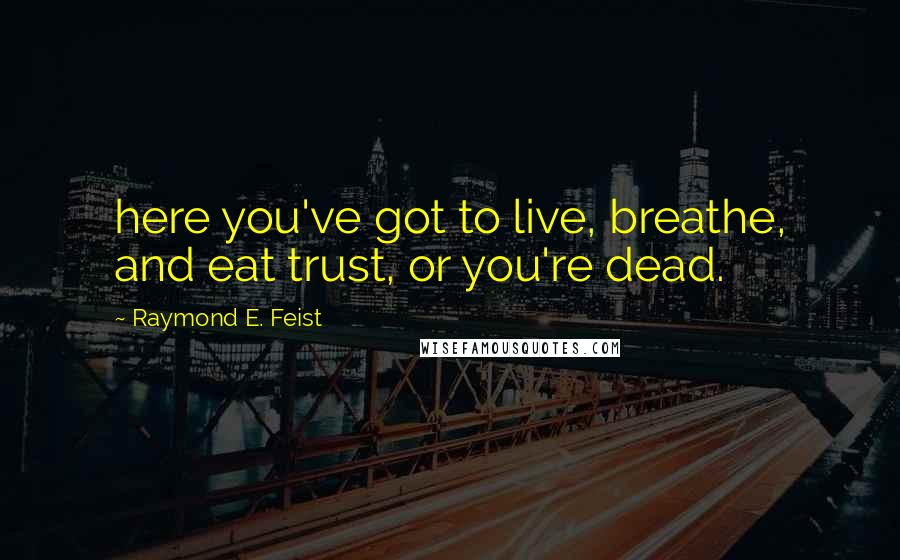 Raymond E. Feist quotes: here you've got to live, breathe, and eat trust, or you're dead.