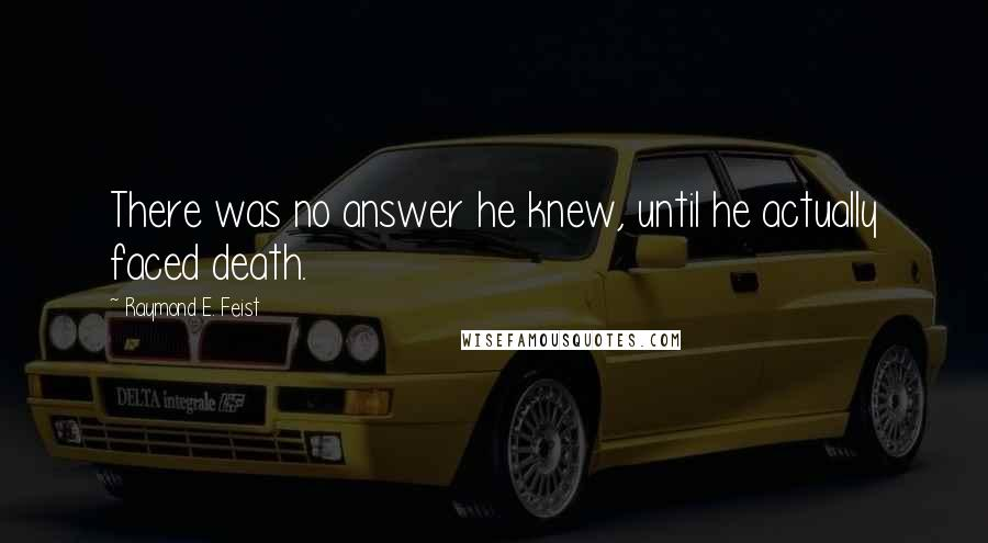 Raymond E. Feist quotes: There was no answer he knew, until he actually faced death.