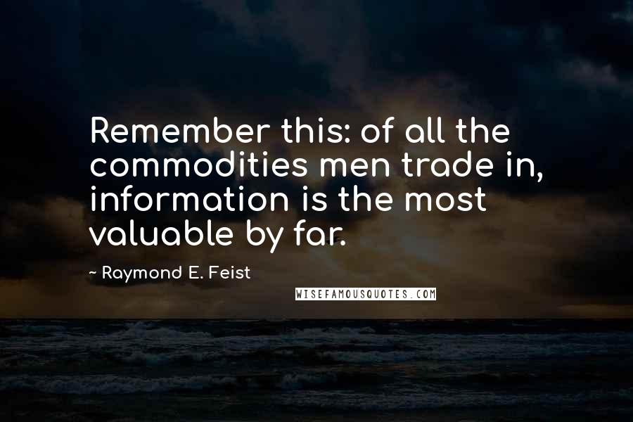 Raymond E. Feist quotes: Remember this: of all the commodities men trade in, information is the most valuable by far.