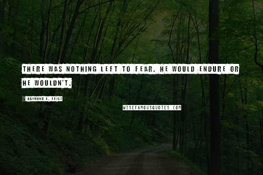 Raymond E. Feist quotes: There was nothing left to fear. He would endure or he wouldn't.