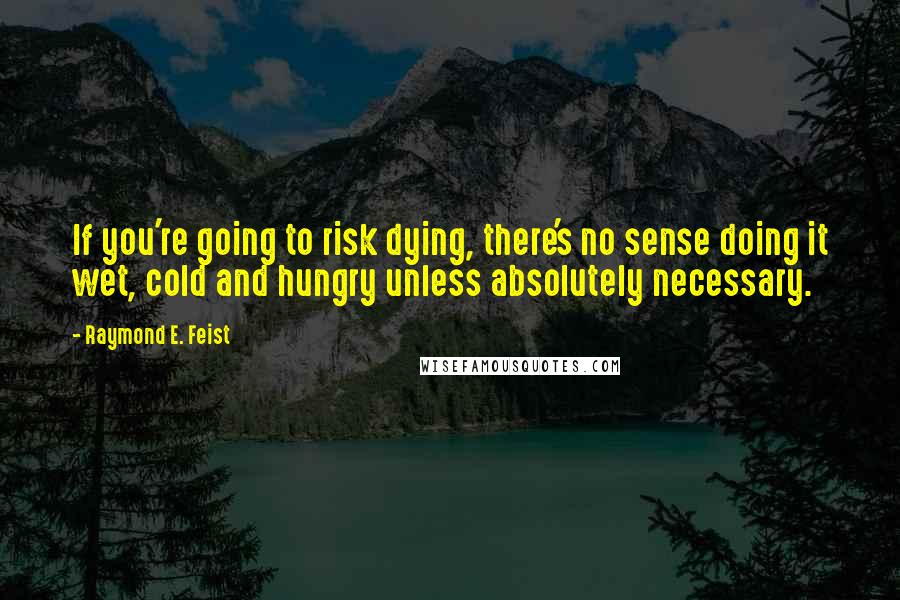 Raymond E. Feist quotes: If you're going to risk dying, there's no sense doing it wet, cold and hungry unless absolutely necessary.