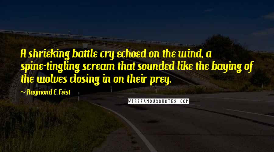 Raymond E. Feist quotes: A shrieking battle cry echoed on the wind, a spine-tingling scream that sounded like the baying of the wolves closing in on their prey.