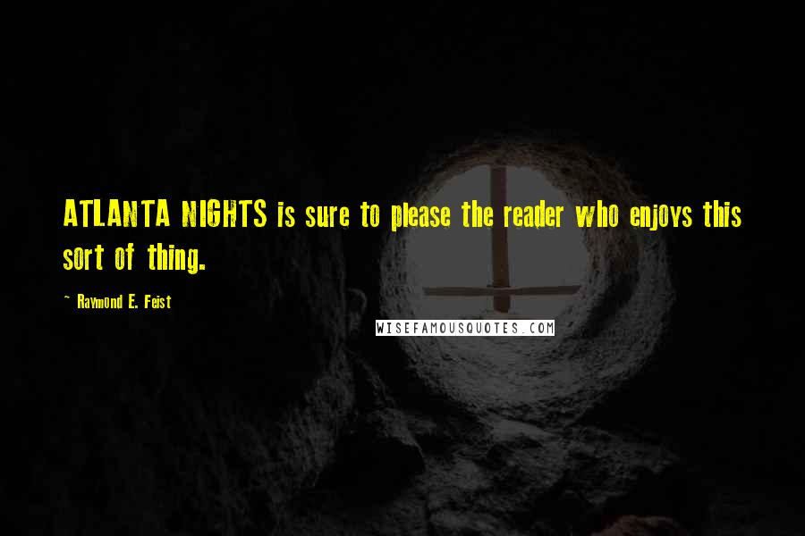 Raymond E. Feist quotes: ATLANTA NIGHTS is sure to please the reader who enjoys this sort of thing.