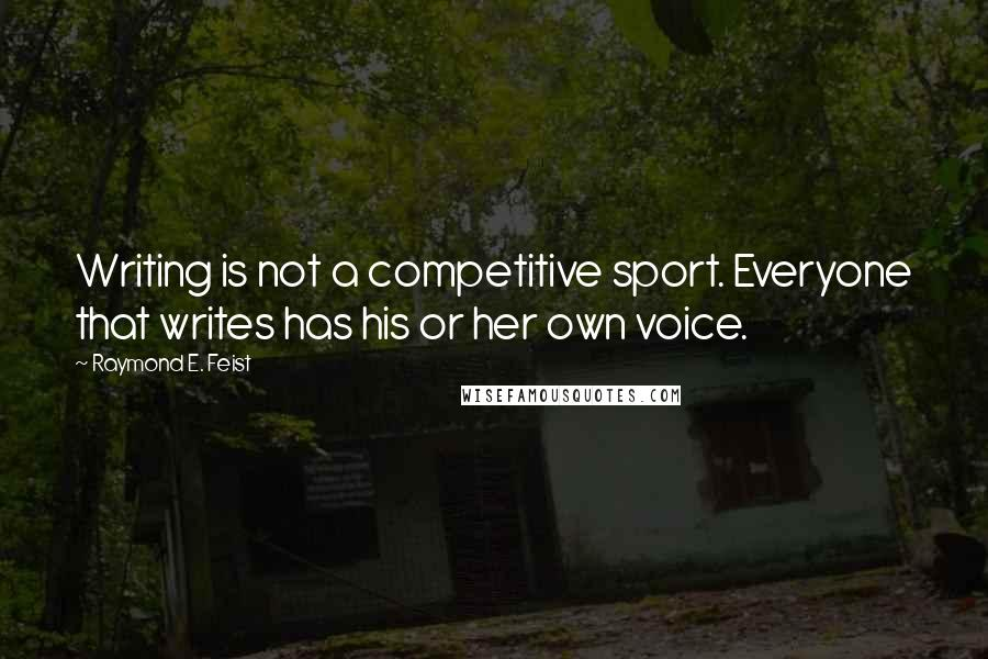 Raymond E. Feist quotes: Writing is not a competitive sport. Everyone that writes has his or her own voice.