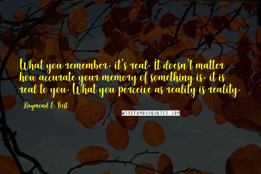 Raymond E. Feist quotes: What you remember, it's real. It doesn't matter how accurate your memory of something is, it is real to you. What you perceive as reality is reality.