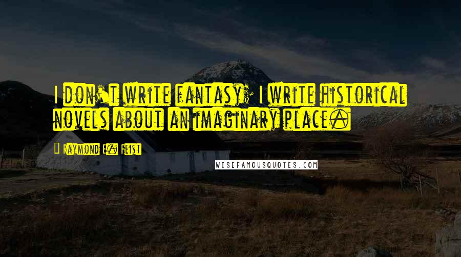 Raymond E. Feist quotes: I don't write fantasy; I write historical novels about an imaginary place.