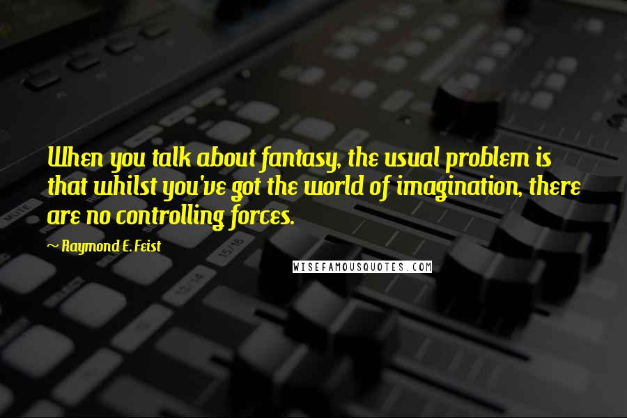 Raymond E. Feist quotes: When you talk about fantasy, the usual problem is that whilst you've got the world of imagination, there are no controlling forces.