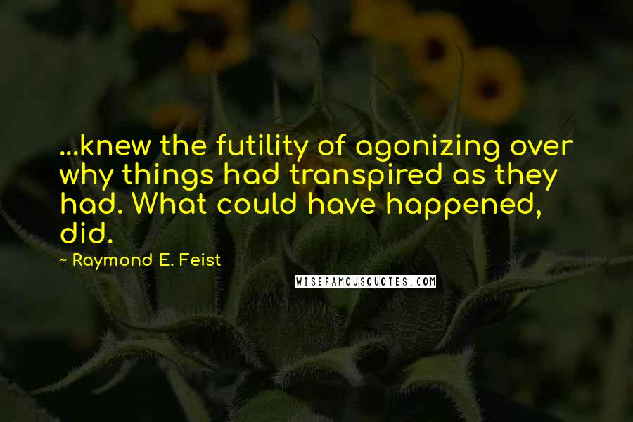 Raymond E. Feist quotes: ...knew the futility of agonizing over why things had transpired as they had. What could have happened, did.