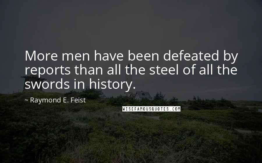Raymond E. Feist quotes: More men have been defeated by reports than all the steel of all the swords in history.