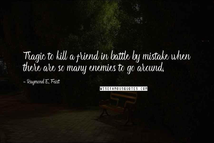 Raymond E. Feist quotes: Tragic to kill a friend in battle by mistake when there are so many enemies to go around.