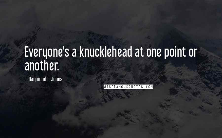 Raymond F. Jones quotes: Everyone's a knucklehead at one point or another.