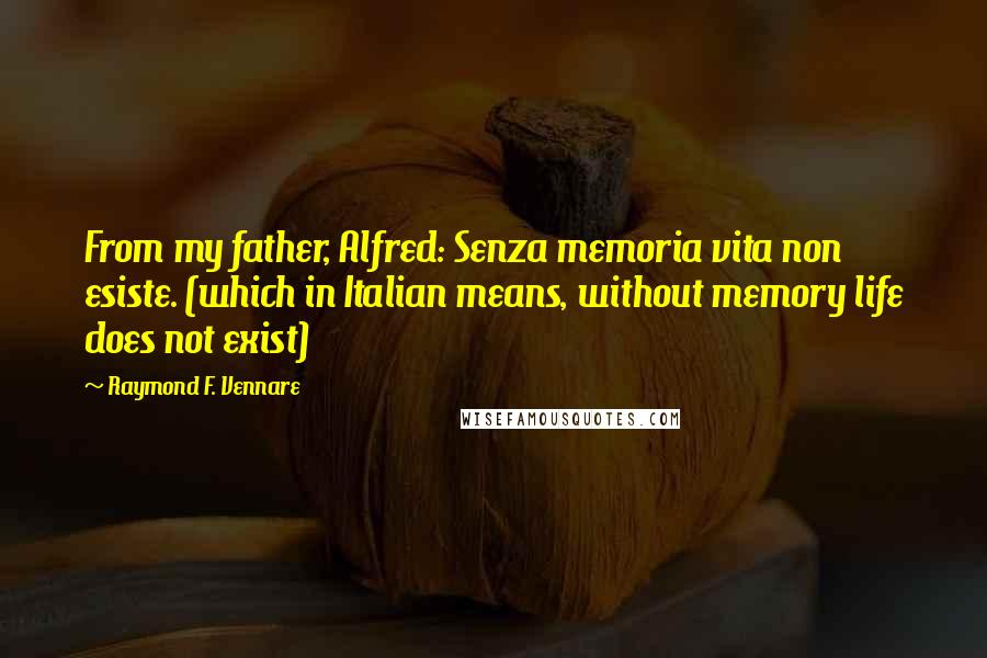Raymond F. Vennare quotes: From my father, Alfred: Senza memoria vita non esiste. (which in Italian means, without memory life does not exist)