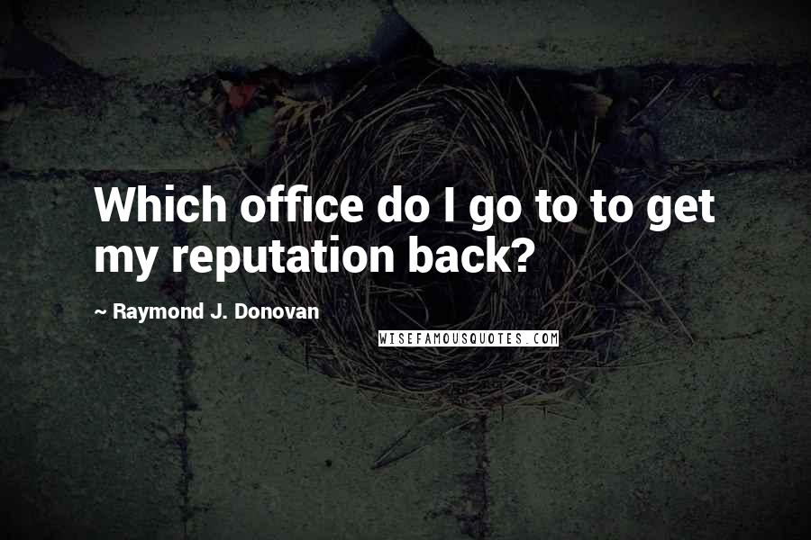 Raymond J. Donovan quotes: Which office do I go to to get my reputation back?