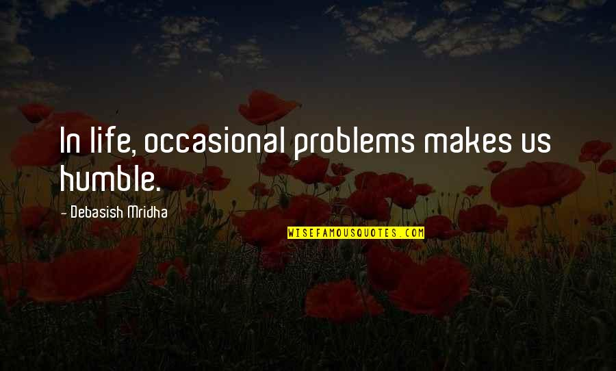 Raymond K Hessel Quotes By Debasish Mridha: In life, occasional problems makes us humble.