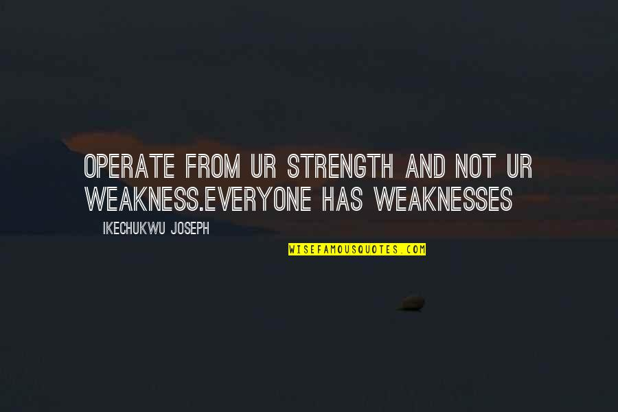 Raymond K Hessel Quotes By Ikechukwu Joseph: Operate from ur strength and not ur weakness.everyone