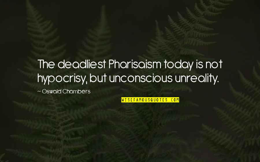 Raymond K Hessel Quotes By Oswald Chambers: The deadliest Pharisaism today is not hypocrisy, but