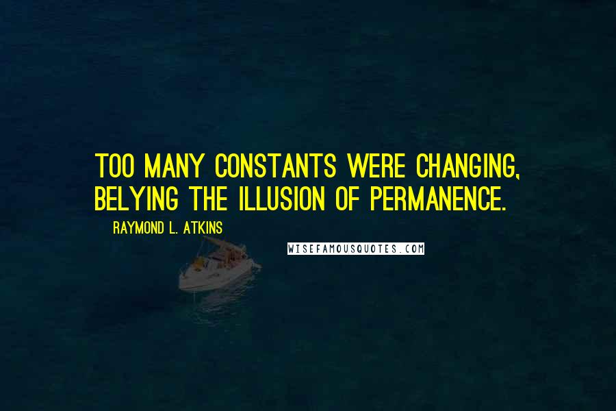 Raymond L. Atkins quotes: Too many constants were changing, belying the illusion of permanence.