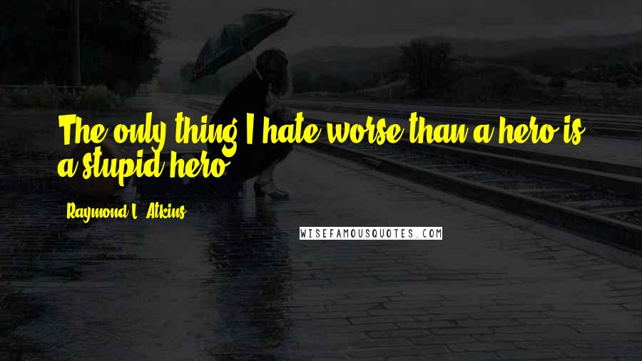 Raymond L. Atkins quotes: The only thing I hate worse than a hero is a stupid hero.