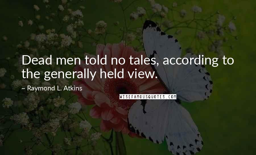 Raymond L. Atkins quotes: Dead men told no tales, according to the generally held view.