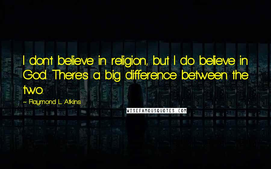 Raymond L. Atkins quotes: I don't believe in religion, but I do believe in God. There's a big difference between the two.