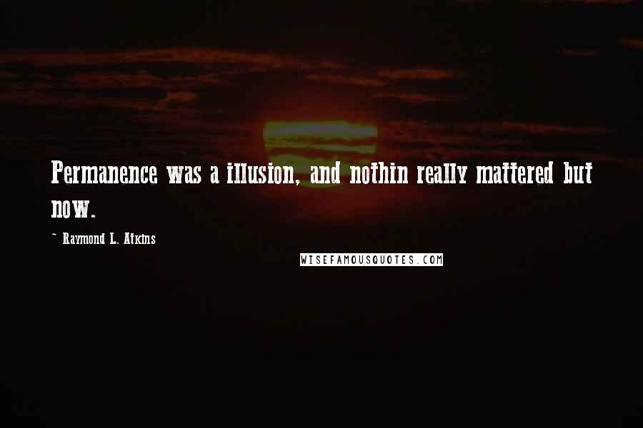 Raymond L. Atkins quotes: Permanence was a illusion, and nothin really mattered but now.