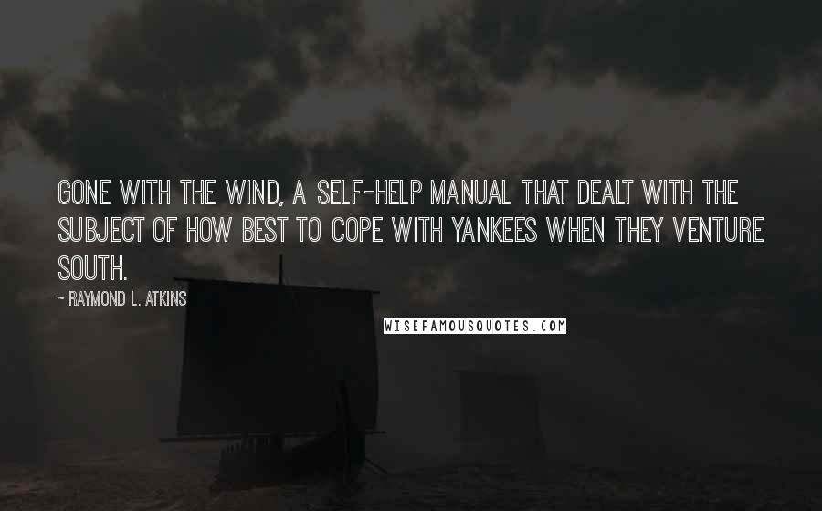 Raymond L. Atkins quotes: Gone with the Wind, a self-help manual that dealt with the subject of how best to cope with Yankees when they venture south.