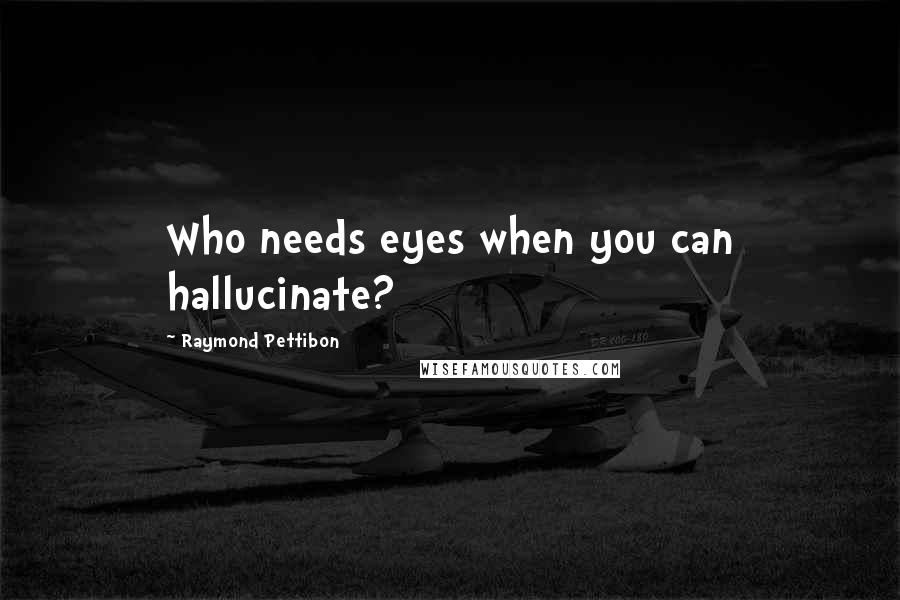 Raymond Pettibon quotes: Who needs eyes when you can hallucinate?