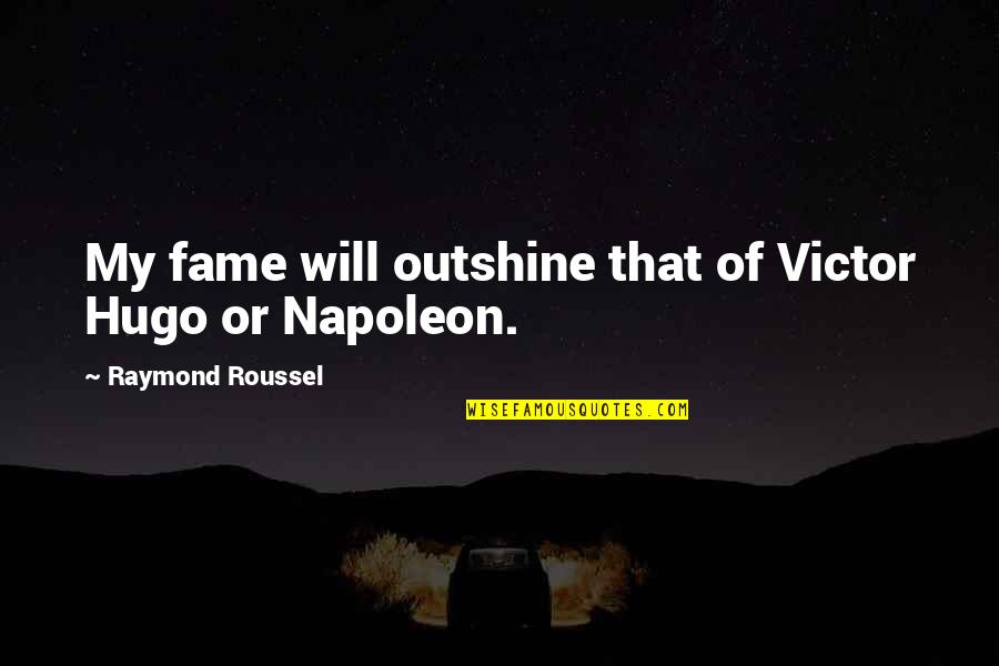 Raymond Roussel Quotes By Raymond Roussel: My fame will outshine that of Victor Hugo