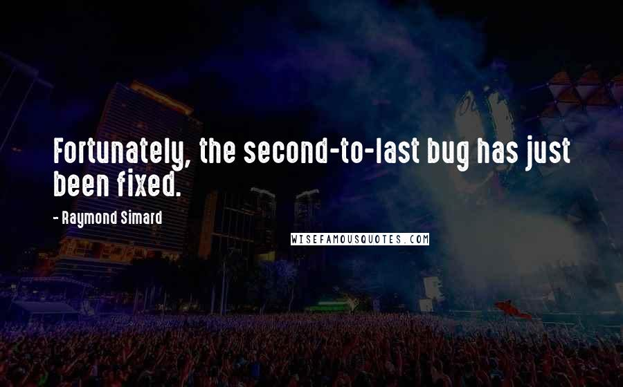 Raymond Simard quotes: Fortunately, the second-to-last bug has just been fixed.