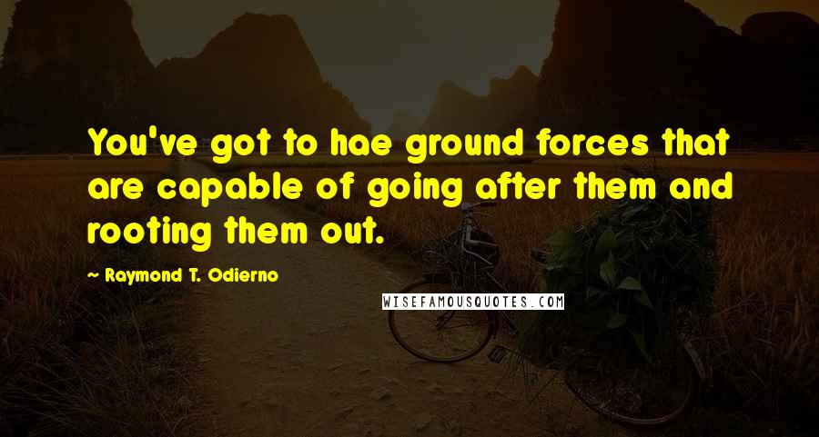 Raymond T. Odierno quotes: You've got to hae ground forces that are capable of going after them and rooting them out.
