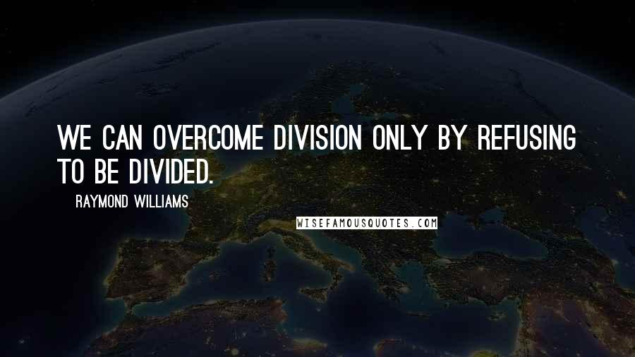 Raymond Williams quotes: We can overcome division only by refusing to be divided.