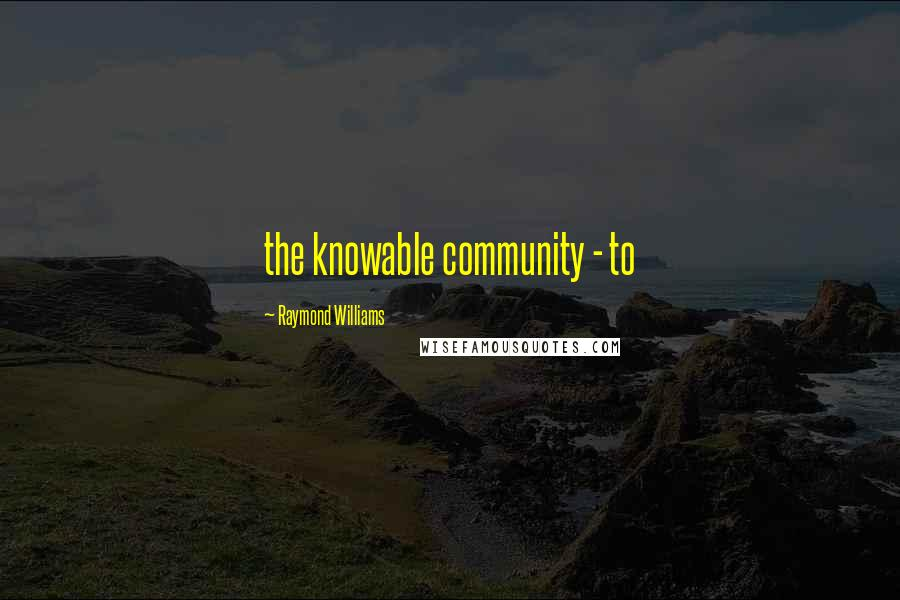 Raymond Williams quotes: the knowable community - to