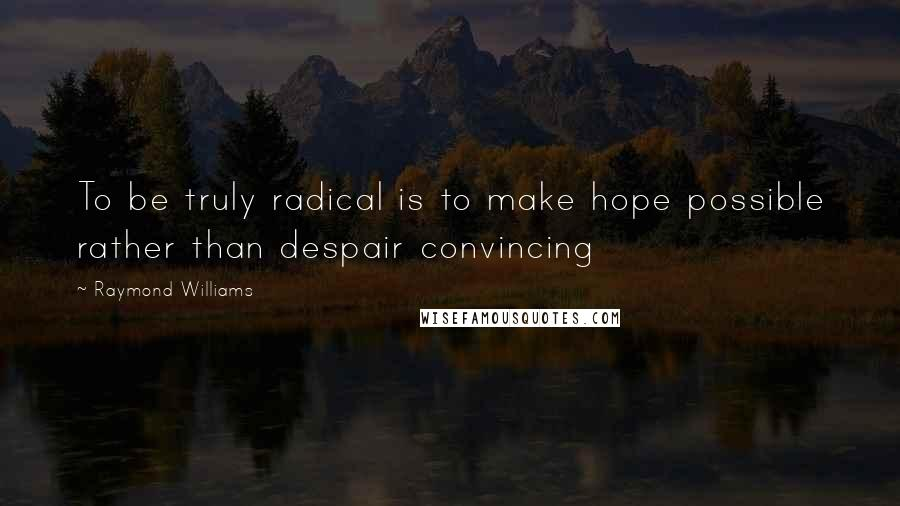 Raymond Williams quotes: To be truly radical is to make hope possible rather than despair convincing