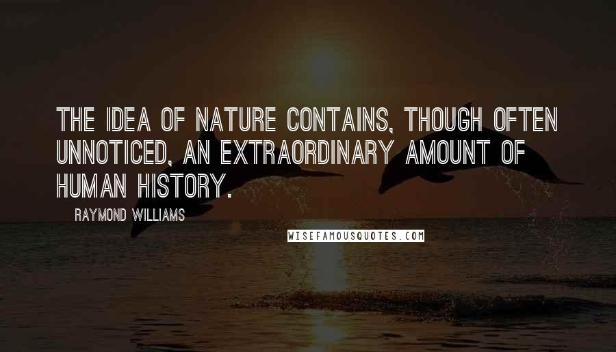 Raymond Williams quotes: The idea of nature contains, though often unnoticed, an extraordinary amount of human history.