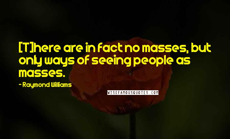 Raymond Williams quotes: [T]here are in fact no masses, but only ways of seeing people as masses.