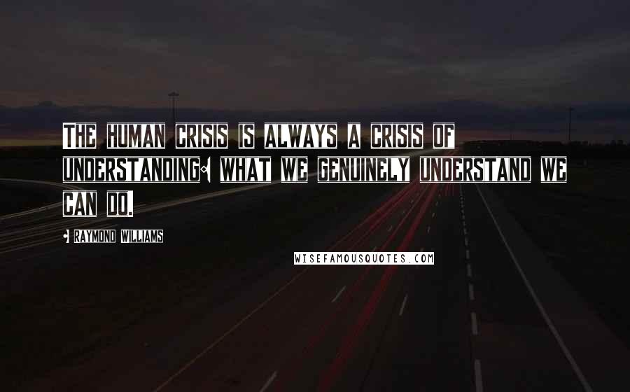 Raymond Williams quotes: The human crisis is always a crisis of understanding: what we genuinely understand we can do.