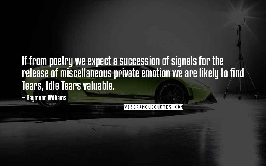 Raymond Williams quotes: If from poetry we expect a succession of signals for the release of miscellaneous private emotion we are likely to find Tears, Idle Tears valuable.