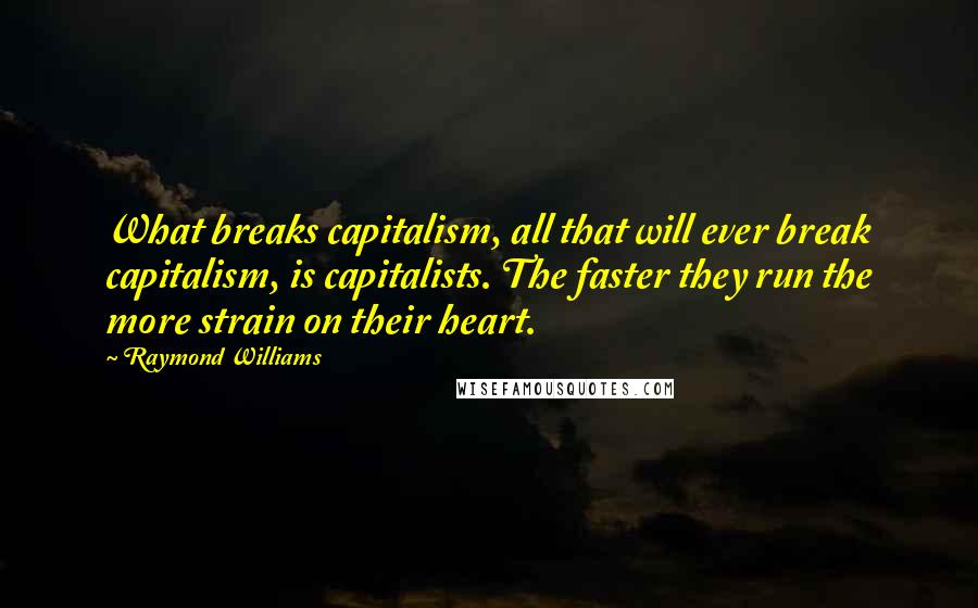 Raymond Williams quotes: What breaks capitalism, all that will ever break capitalism, is capitalists. The faster they run the more strain on their heart.